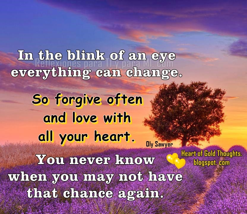 In the blink of an eye,  everything can change.   So forgive often and love  with all your heart.   You never know  when you may not have  that chance again.