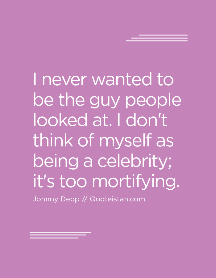 I never wanted to be the guy people looked at. I don't think of myself as being a celebrity; it's too mortifying.