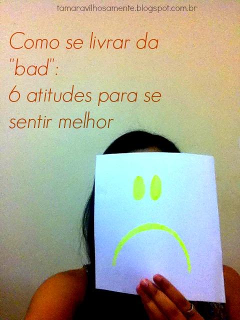 Como se livrar da bad: 6 atitudes para se sentir melhor - Tamaravilhosamente