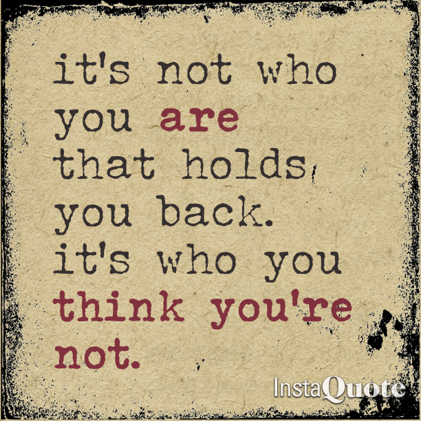 It's not who you are that holds you back. It's who you you think you're not.