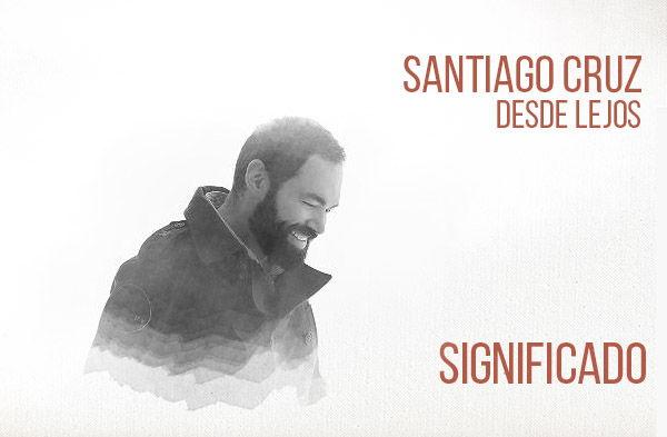 Desde Lejos significado de la canción Santiago Cruz.