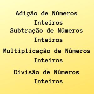 adição de números inteiros, subtração de números inteiros, divisão de números inteiros, multiplicação de números inteiros.