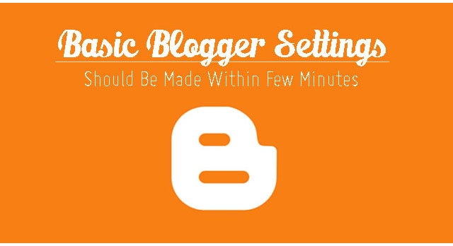 Basic Blogger Settings Should Be Made Within Few Minutes