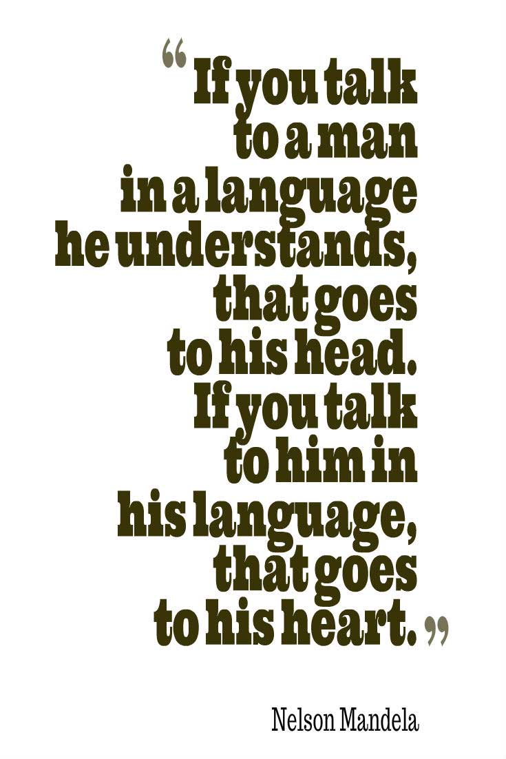 "Quotes about Wisdom, ""If you talk to a man in a language he understands, that goes to his head. If you talk to him in his language, that goes to his heart."" ― Nelson Mandela"