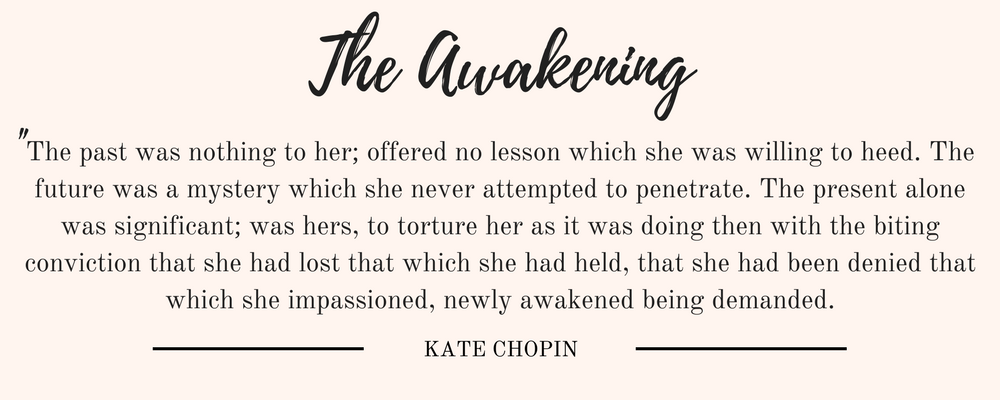 "Kate Chopin's The Awakening Chapters 11-20 quote: ""The past was nothing to her; offered no lesson which she was willing to heed. The future was a mystery which she never attempted to penetrate. The present alone was significant; was hers, to torture her as it was doing then with the biting conviction that she had lost that which she had held, that she had been denied that which she impassioned, newly awakened being demanded."""
