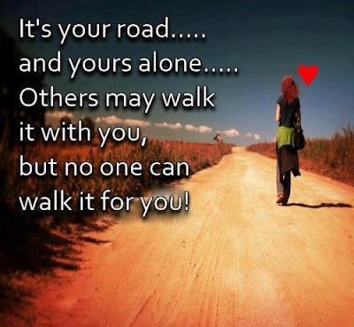 Famous Quotes About Life Changes: it's your road, and yours alone, others may walk it with you,