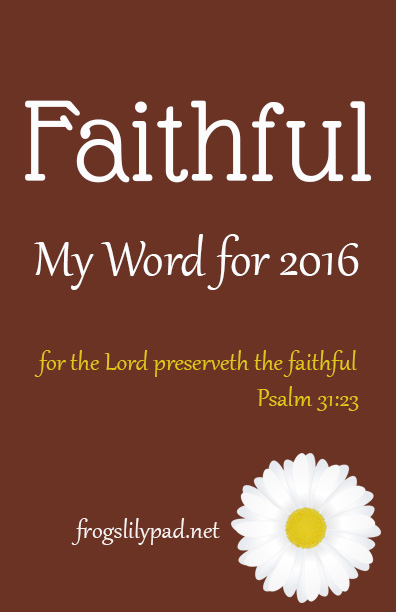 Faithful – My word for 2016, I find choosing a word for the year to really help in my daily life. Faithful is a word that must become a way of life. I want to be found faithful in every area of my life. frogslilypad.net