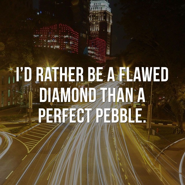 I'd rather be a flawed diamond than a perfect pebble. - Positive Quotes