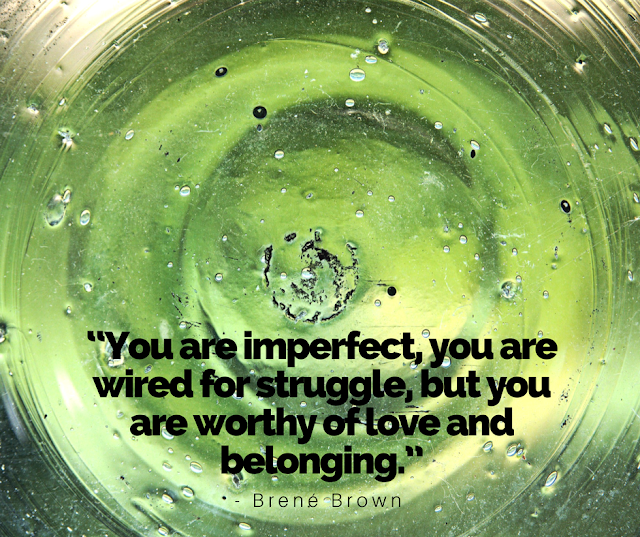 You are imperfect, you are wired for struggle, but you are worthy of love and belonging.