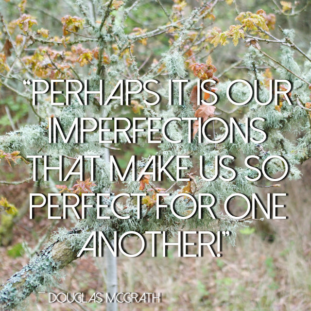 Perhaps it is our imperfections that make us so perfect for one another! Douglas McGrath