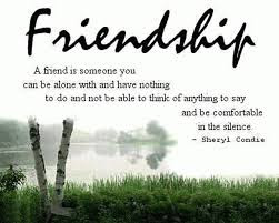 Quotes about friends:a friend is someone can be alone with and habe nothing to do
