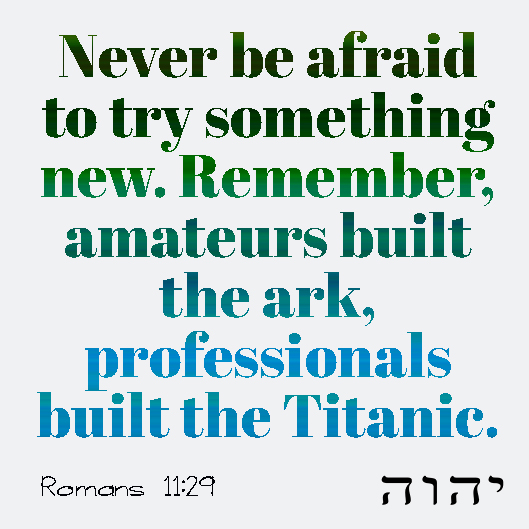 Romans 11:29 God never changes his mind when he gives gifts or when he calls someone. Never be afraid to try something new. Remember, amateurs built the ark, professionals built the Titanic.