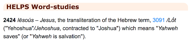 """Notice what we read in the: HELPS Word-studies:  Iēsoús – Jesus, the transliteration of the Hebrew term, (""""Yehoshua""""/Jehoshua, contracted to """"Joshua"""") which means """"Yahweh saves"""" (or """"Yahweh is salvation"""")."""