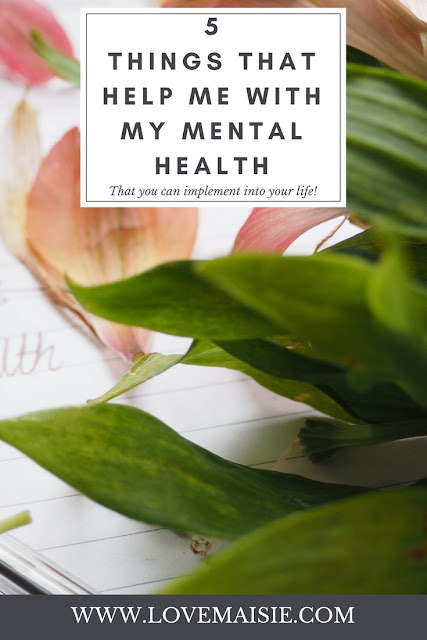 PIN ME! | 5 Things That Help Me With My Mental Health | Love, Maisie | www.lovemaisie.com