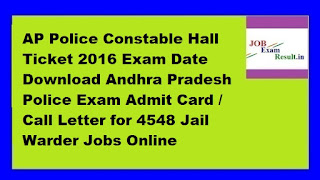 AP Police Constable Hall Ticket 2016 Exam Date Download Andhra Pradesh Police Exam Admit Card / Call Letter for 4548 Jail Warder Jobs Online