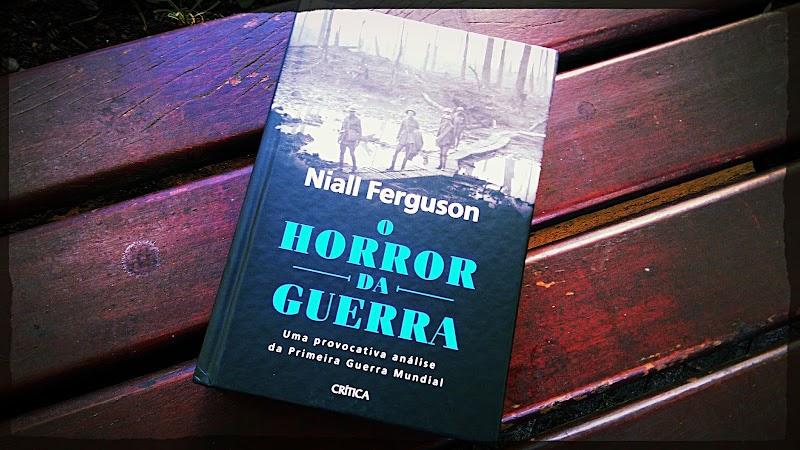[RESENHA #572] O HORROR DA GUERRA - NIALL FERGUSON