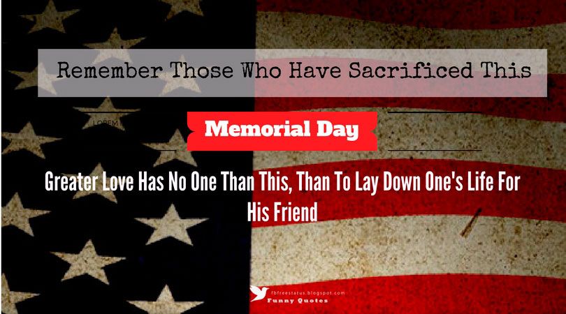 Remember those who have sacrificed this Memorial Day, Greater Love Has No One Than This, Than To Lay Down One's Life For  His Friend Memorial Day