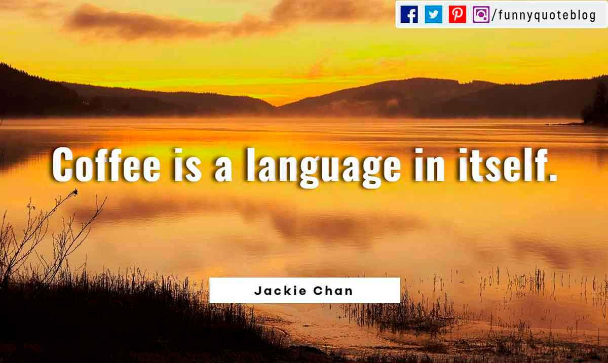 Coffee is a language in itself.― Jackie Chan Quote