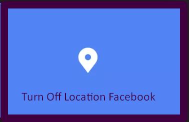 Turn Off Location Facebook