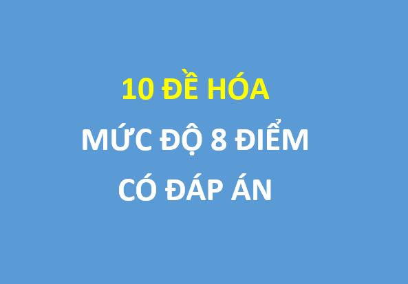 10 đề ôn tập mức độ 8 điểm môn hóa , có đáp án chi tiết