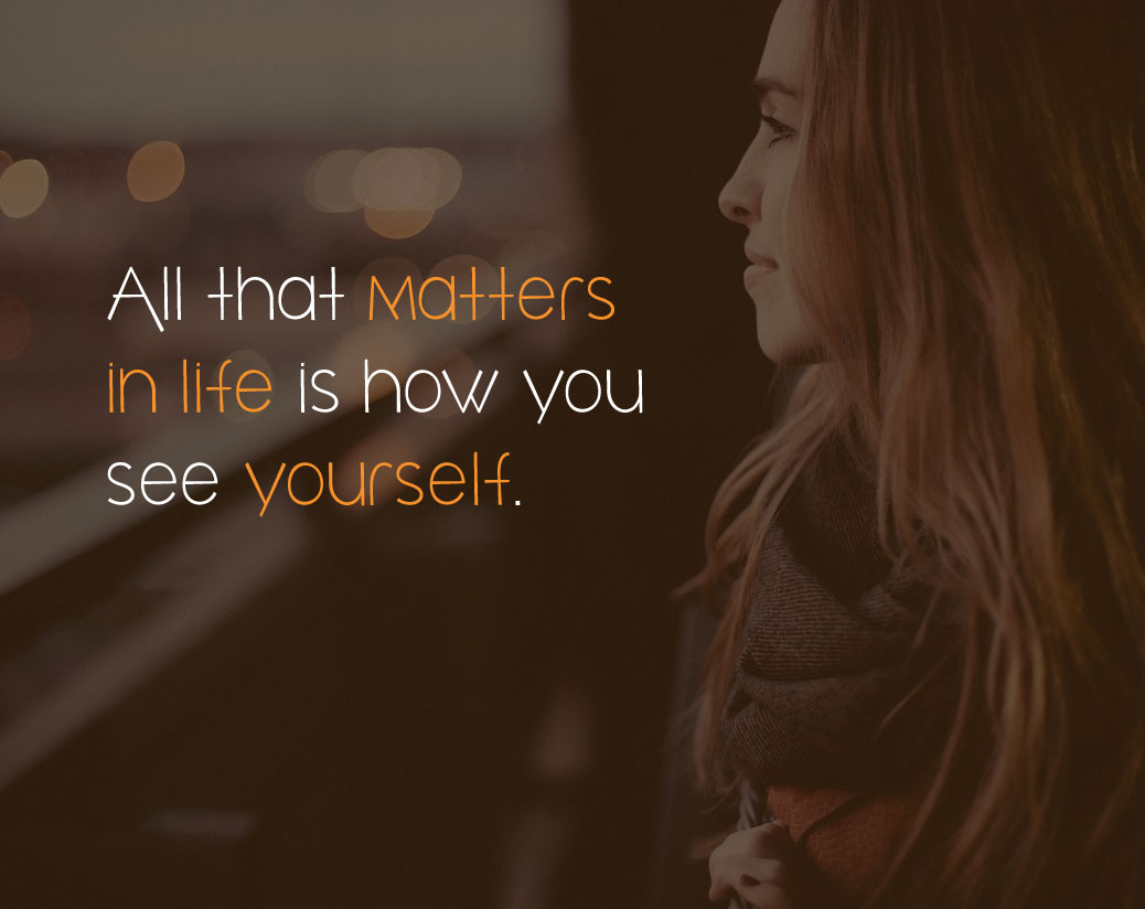 All that matters in life is how you see yourself.