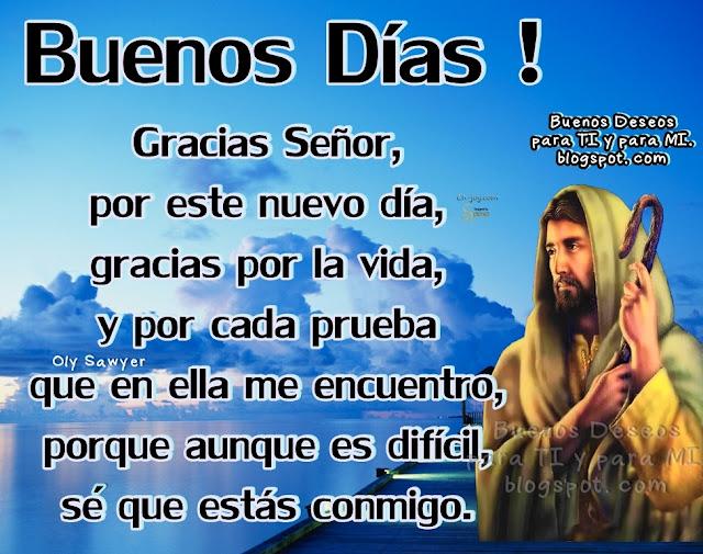 BUENOS DÍAS !  Gracias Señor, por este nuevo día, gracias por la vida, y por cada prueba  que en ella me encuentro, porque aunque es difícil, sé que estás conmigo.