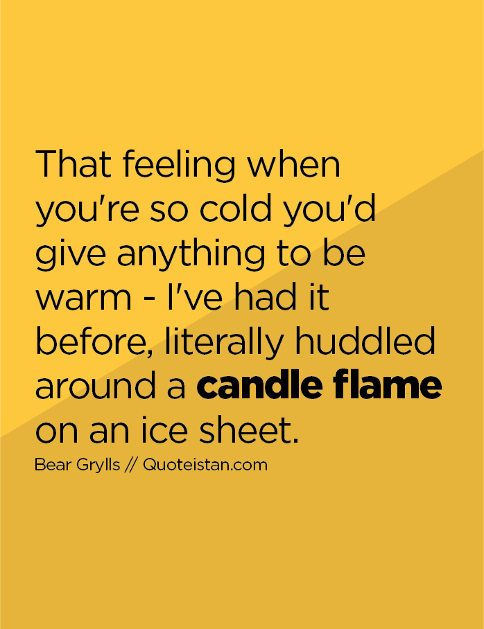 That feeling when you're so cold you'd give anything to be warm - I've had it before, literally huddled around a candle flame on an ice sheet.