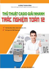 Thủ Thuật Casio Giải Nhanh Trắc Nghiệm Toán 12 - Vương Thanh Bình