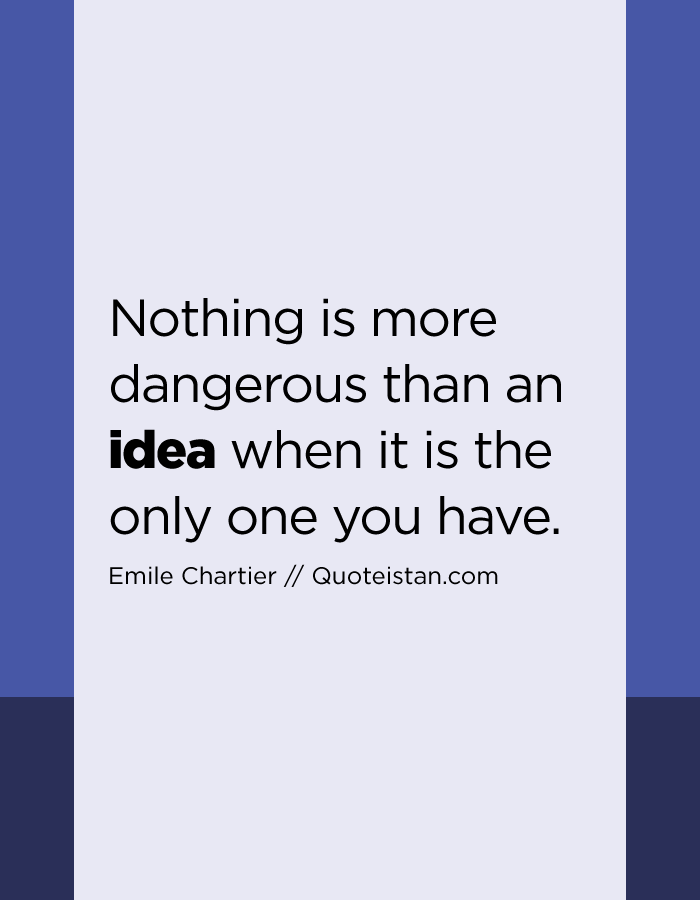 Nothing is more dangerous than an idea when it is the only one you have.