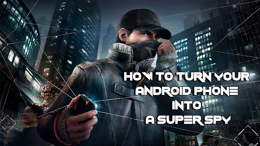 How To Turn Your Android Smartphone Into a Super Spy