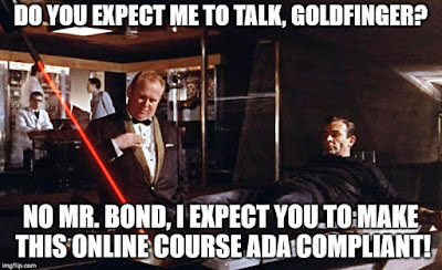 """Do you expect me to talk, Goldfinger?"" ""No Mr. Bond, I expect you to make this online course ADA compliant!"""