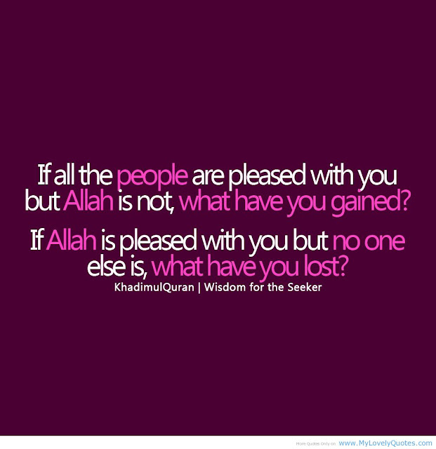 If all the people and pleased with you but Allah is not, what have you gained ?