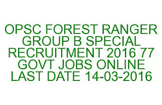 OPSC FOREST RANGER GROUP B SPECIAL RECRUITMENT 2016 77 JOBS LAST DATE 14-03-2016