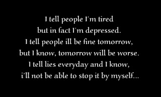 I tell people I'm tired but in fact I'm depressed. I tell people ill be fine tomorrow, but I know, tomorrow will be worse. I tell lies everyday and I know, i'll not be able to stop it by myself.