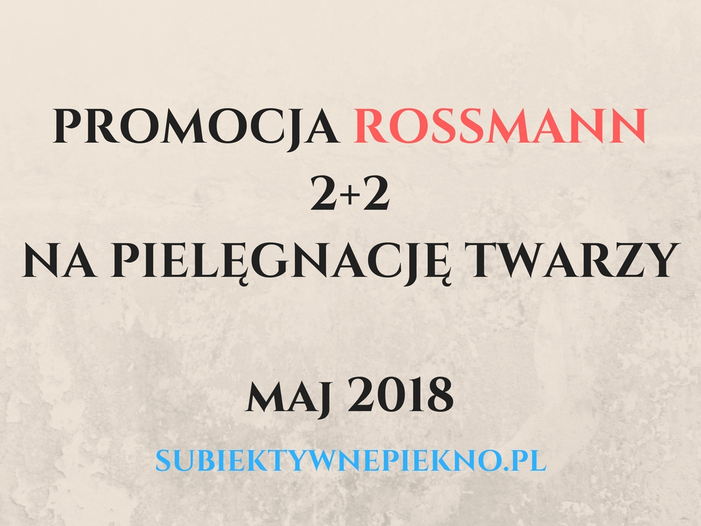 PROMOCJA ROSSMANN 2+2 MAJ 2018   PRODUKTY DO PIELĘGNACJI TWARZY