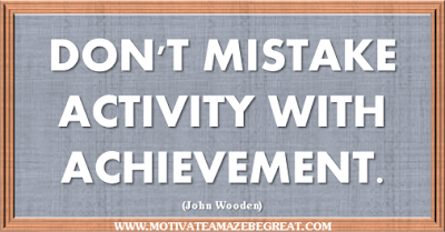 "36 Success Quotes To Motivate And Inspire You: ""Don't mistake activity with achievement."" ― John Wooden"