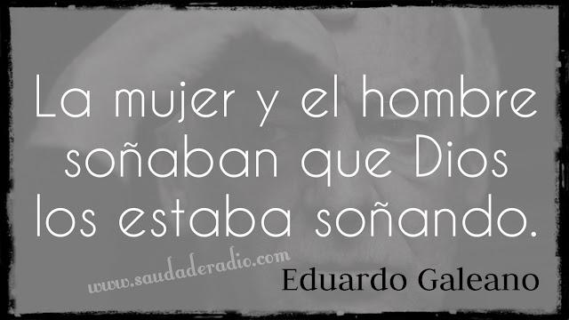 """""""La mujer y el hombre soñaban que Dios los estaba soñando."""" Eduardo Galeano - La creación"""