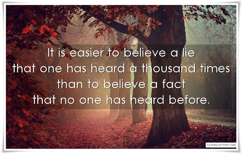 It Is Easier To Believe A Lie One Has Heard A Thousand Times