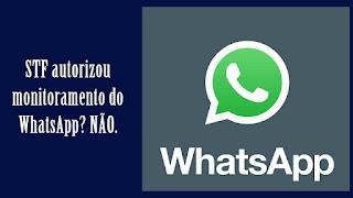 É BOATO: Supremo autoriza monitoramento do WhatsApp de todos os brasileiros.