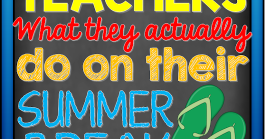 Teachers: What They Actually Do on Their Summer Vacation
