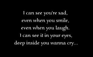 I can see you're sad, even when you smile, even when you laugh. I can see it in your eyes, deep inside you wanna cry...
