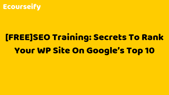 [FREE]SEO Training: Secrets To Rank Your WP Site On Google's Top 10