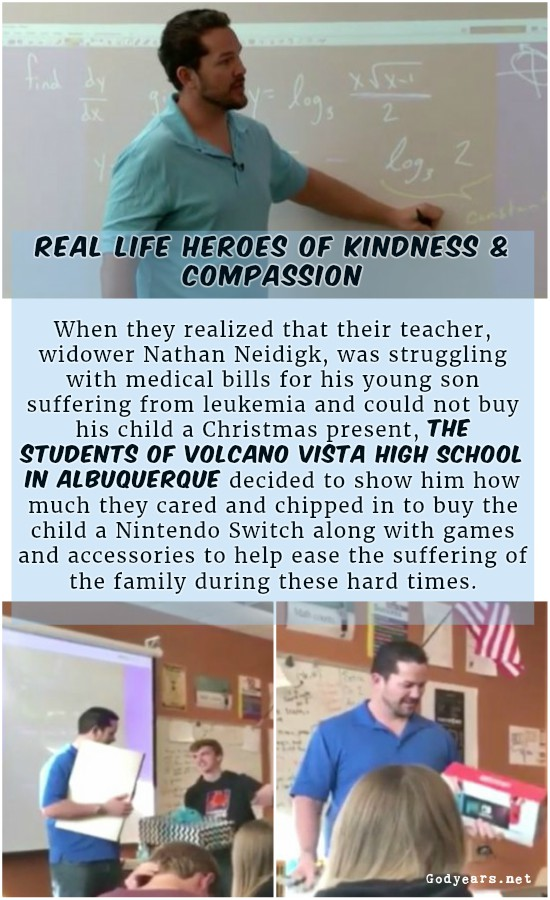 Kindness and compassion - When they realized that widower Nathan Neidigk was struggling with medical bills for his young son suffering from leukemia and could not buy his child a Christmas present, the students of Volcano Vista High School in Albuquerque decided to show him how much they cared and chipped in to buy the child a Nintendo Switch along with games and accessories to help ease the suffering of the family during these hard times.