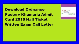 Download Ordnance Factory Khamaria Admit Card 2016 Hall Ticket Written Exam Call Letter