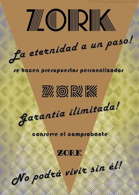 La imagen muestra un cartel publicitario, elegante, estilizado, minimalista. De fondo, unos motivos geométricos sencillos. Sobre ellos, escrito con varias tipografías de corte retro, modernista o art decó, se lee el siguiente texto: Zork. La eternidad a un paso! Se hacen presupuestos personalizados. Zork. Garantía ilimitada! Conserve el comprobante. Zork. No podrá vivir sin él!