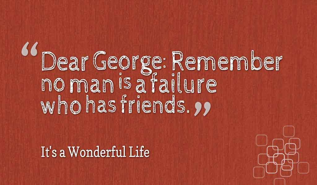 "Inspiring Friendship Quotes, ""Dear George: Remember no man is a failure who has friends."" ― It's a Wonderful Life"