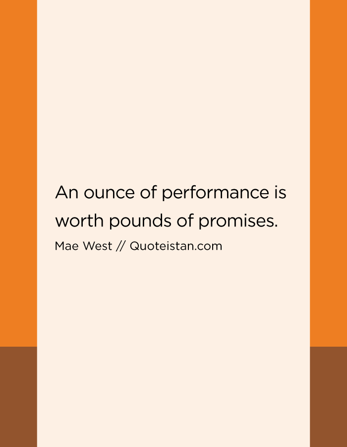 An ounce of performance is worth pounds of promises.