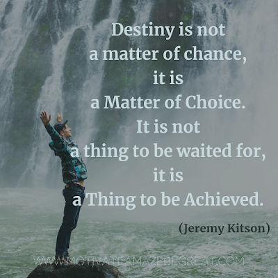 "Inspirational Words Of Wisdom About Life: ""Destiny is not a matter of chance, it is a matter of choice. It is not a thing to be waited for, it is a thing to be achieved."" - Jeremy Kitson"