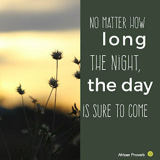 African proverb, No matter how long the night, the day is sure to come shows us to open our eyes and look at the day, we will see things in a different way.