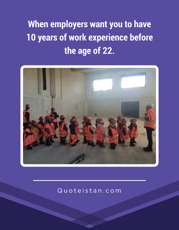 When employers want you to have 10 years of work experience before the age of 22.